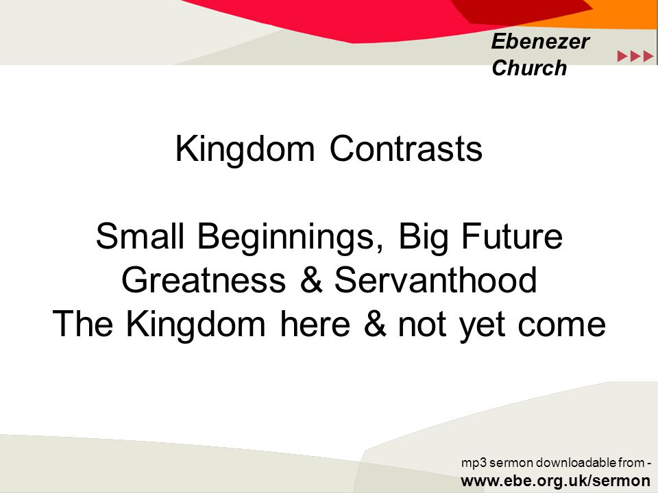  Ebenezer Church mp3 sermon downloadable from - www.ebe.org.uk/sermon Kingdom Contrasts Small Beginnings, Big Future Greatness & Servanthood The Kingdom here & not yet come