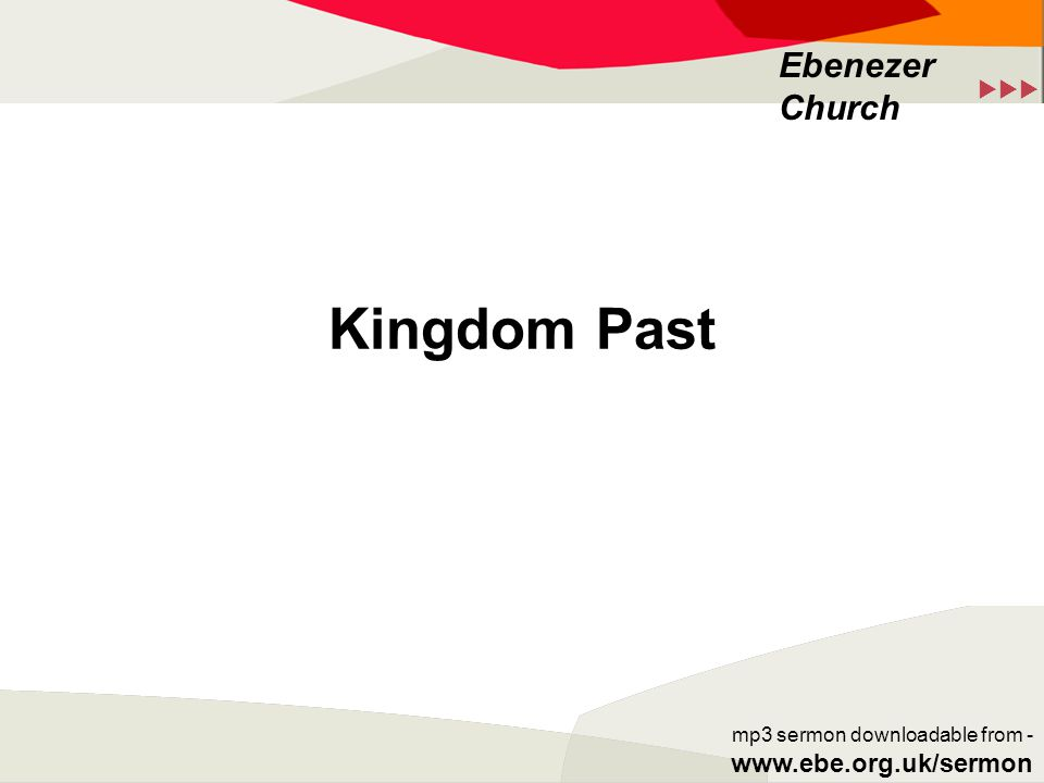  Ebenezer Church mp3 sermon downloadable from - www.ebe.org.uk/sermon Kingdom Past