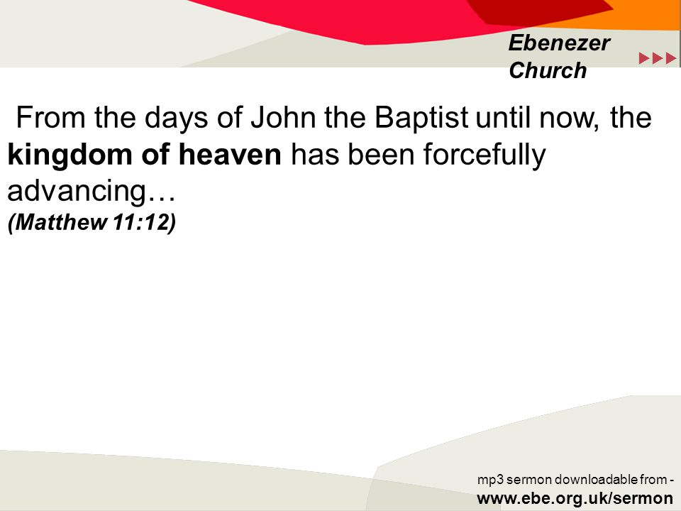  Ebenezer Church mp3 sermon downloadable from - www.ebe.org.uk/sermon From the days of John the Baptist until now, the kingdom of heaven has been forcefully advancing… (Matthew 11:12)