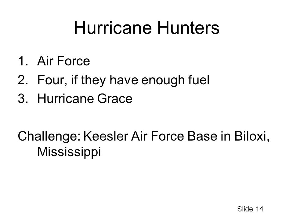 Hurricane Hunters 1.Air Force 2.Four, if they have enough fuel 3.Hurricane Grace Challenge: Keesler Air Force Base in Biloxi, Mississippi Slide 14
