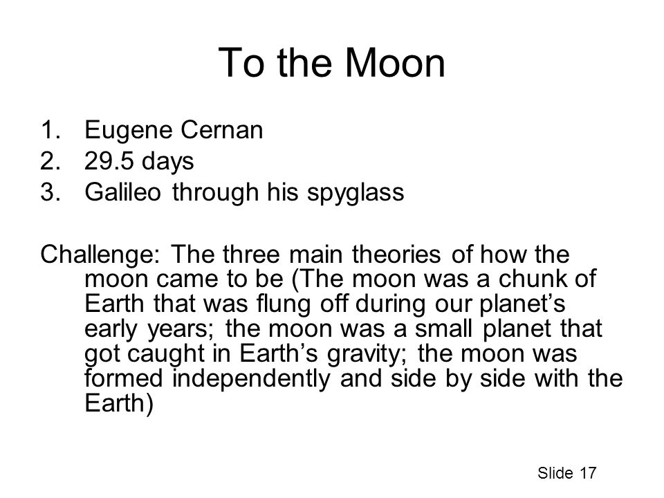 To the Moon 1.Eugene Cernan 2.29.5 days 3.Galileo through his spyglass Challenge: The three main theories of how the moon came to be (The moon was a chunk of Earth that was flung off during our planet's early years; the moon was a small planet that got caught in Earth's gravity; the moon was formed independently and side by side with the Earth) Slide 17