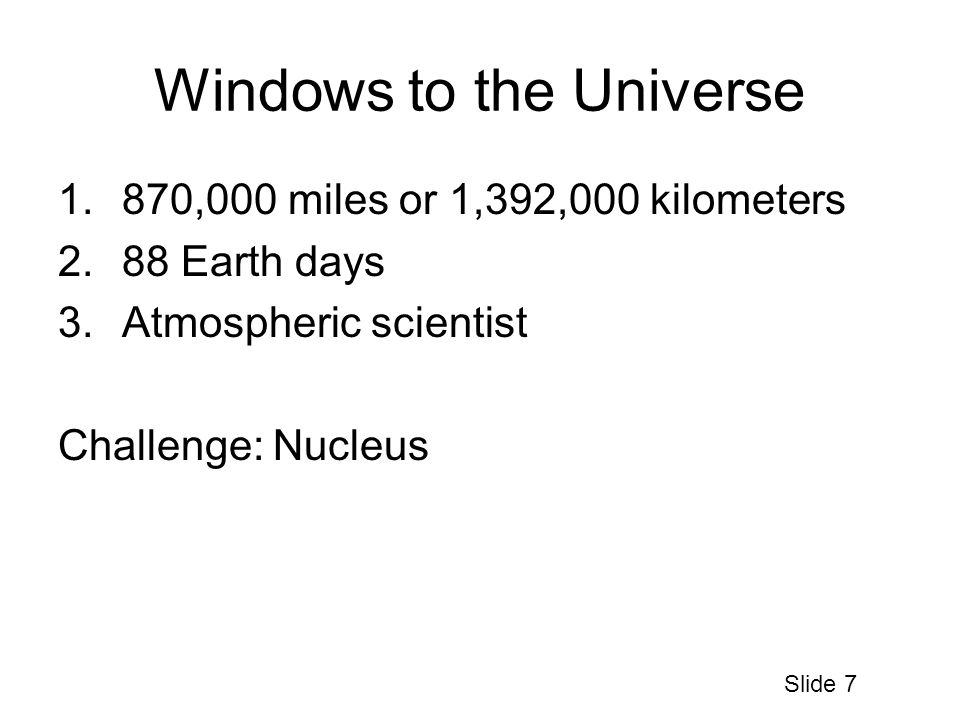 Windows to the Universe 1.870,000 miles or 1,392,000 kilometers 2.88 Earth days 3.Atmospheric scientist Challenge: Nucleus Slide 7