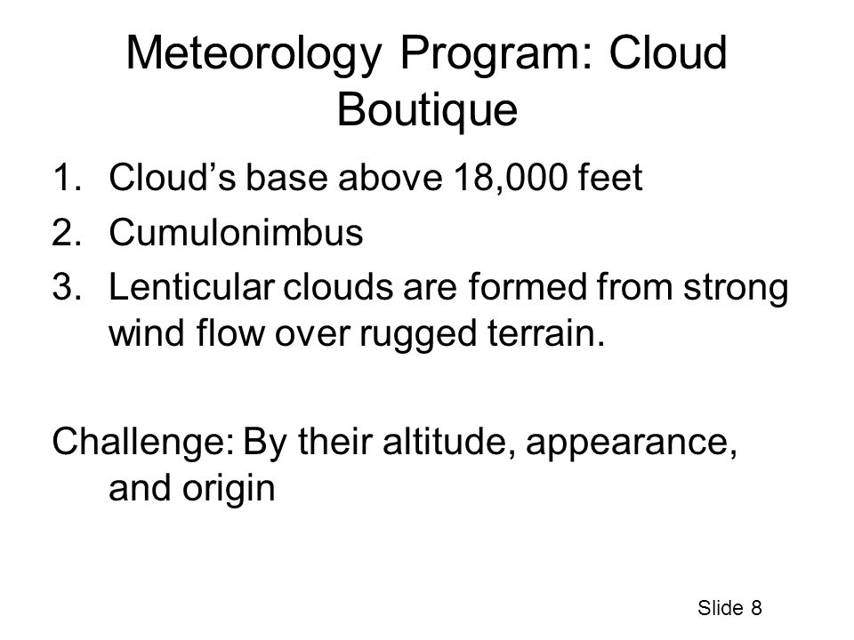 Meteorology Program: Cloud Boutique 1.Cloud's base above 18,000 feet 2.Cumulonimbus 3.Lenticular clouds are formed from strong wind flow over rugged terrain.
