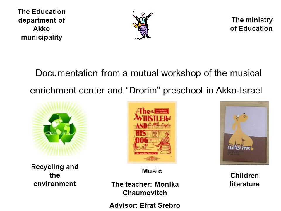 Documentation from a mutual workshop of the musical enrichment center and Drorim preschool in Akko-Israel The Education department of Akko municipality The ministry of Education Recycling and the environment Music Children literature The teacher: Monika Chaumovitch Advisor: Efrat Srebro