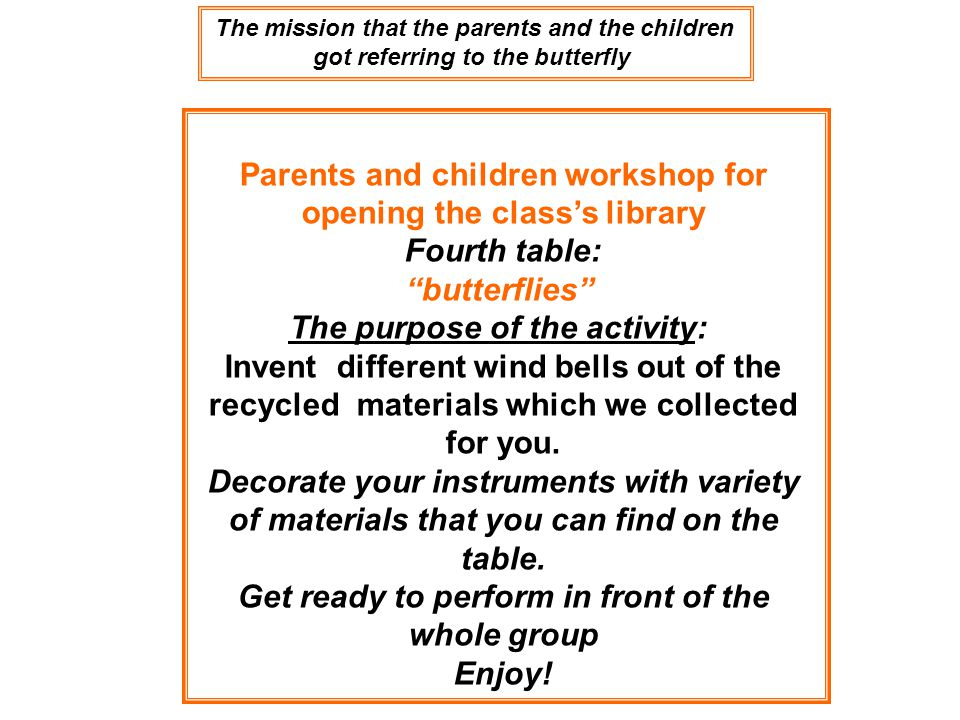 Parents and children workshop for opening the class's library Fourth table: butterflies The purpose of the activity: Invent different wind bells out of the recycled materials which we collected for you.