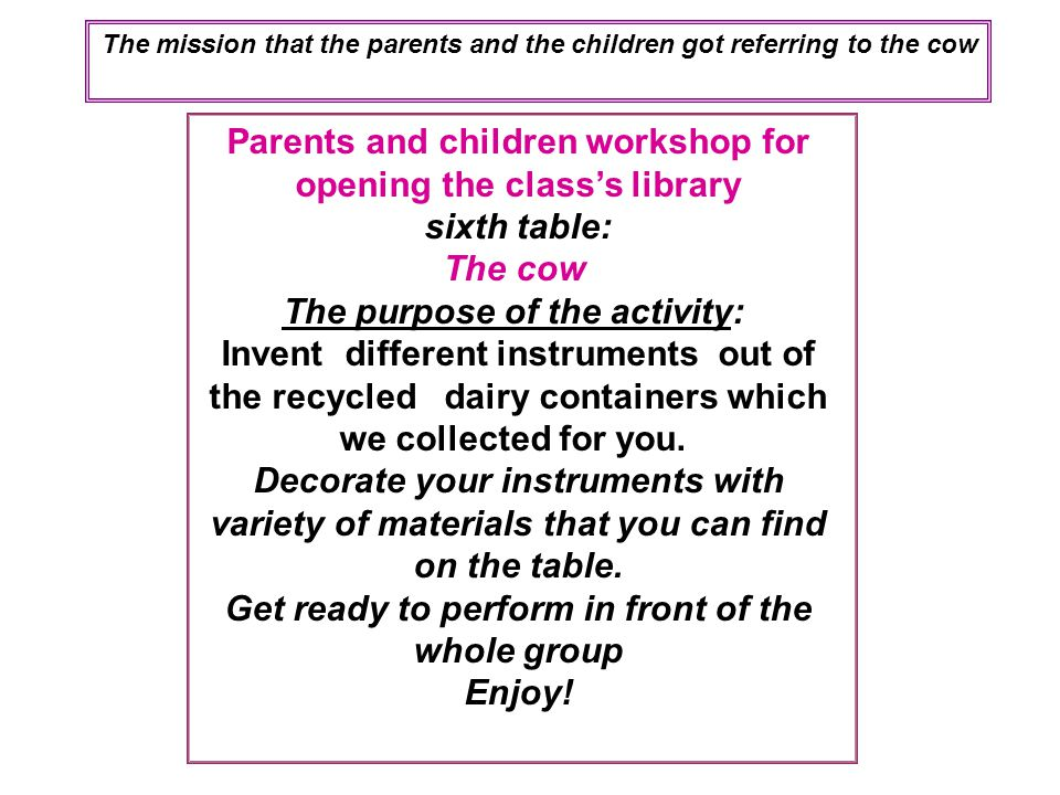 Parents and children workshop for opening the class's library sixth table: The cow The purpose of the activity: Invent different instruments out of the recycled dairy containers which we collected for you.