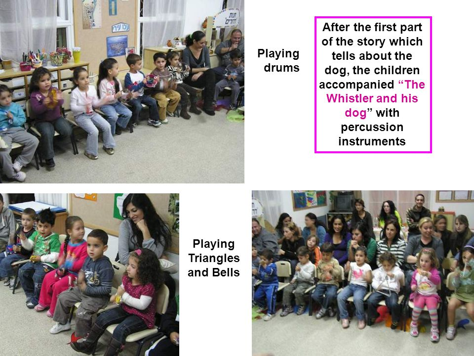 After the first part of the story which tells about the dog, the children accompanied The Whistler and his dog with percussion instruments Playing drums Playing Triangles and Bells