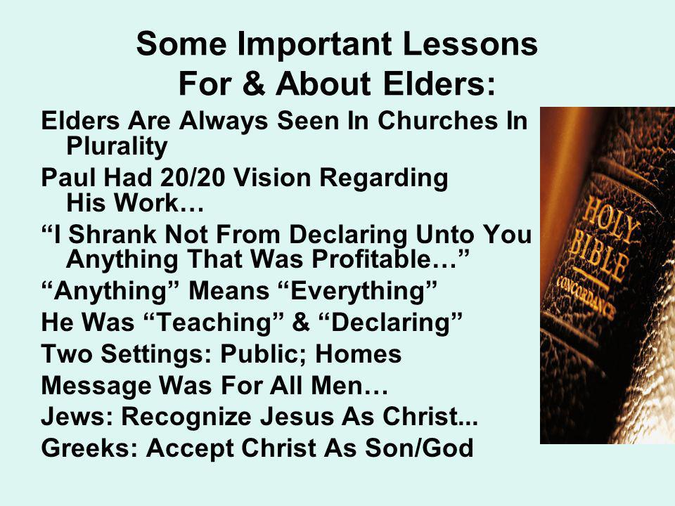 Some Important Lessons For & About Elders: Elders Are Always Seen In Churches In Plurality Paul Had 20/20 Vision Regarding His Work… I Shrank Not From Declaring Unto You Anything That Was Profitable… Anything Means Everything He Was Teaching & Declaring Two Settings: Public; Homes Message Was For All Men… Jews: Recognize Jesus As Christ...