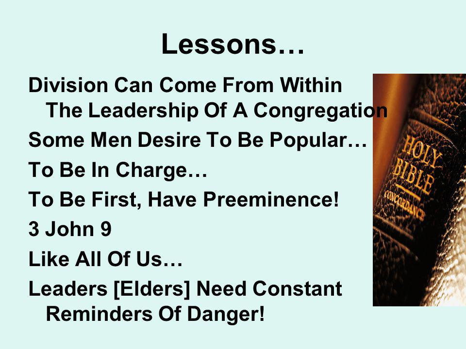 Lessons… Division Can Come From Within The Leadership Of A Congregation Some Men Desire To Be Popular… To Be In Charge… To Be First, Have Preeminence.