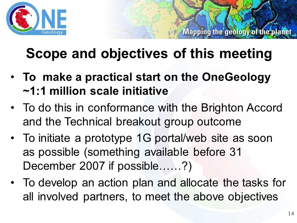 14 To make a practical start on the OneGeology ~1:1 million scale initiative To do this in conformance with the Brighton Accord and the Technical breakout group outcome To initiate a prototype 1G portal/web site as soon as possible (something available before 31 December 2007 if possible…… ) To develop an action plan and allocate the tasks for all involved partners, to meet the above objectives Scope and objectives of this meeting
