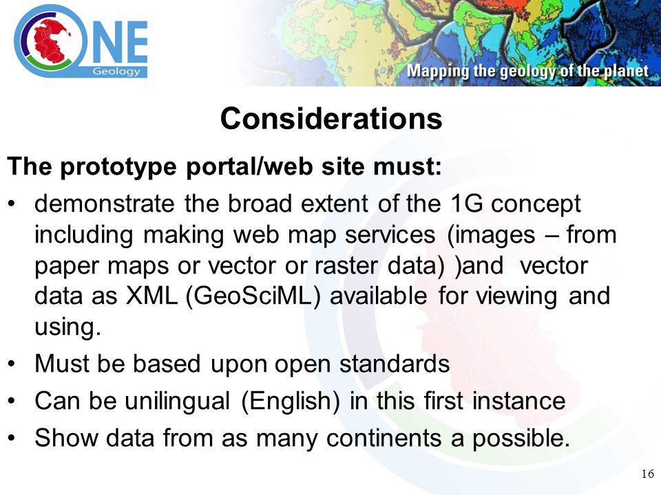 16 The prototype portal/web site must: demonstrate the broad extent of the 1G concept including making web map services (images – from paper maps or vector or raster data) )and vector data as XML (GeoSciML) available for viewing and using.