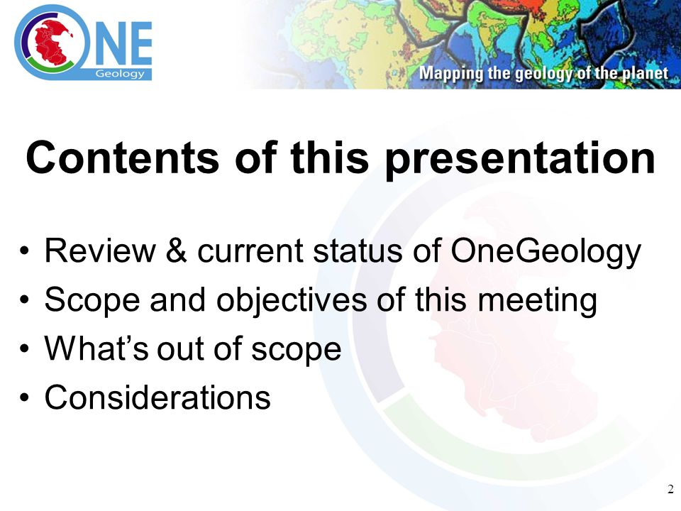 2 Contents of this presentation Review & current status of OneGeology Scope and objectives of this meeting What's out of scope Considerations