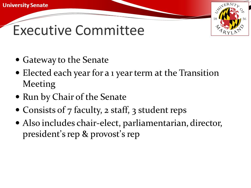 University Senate Executive Committee Gateway to the Senate Elected each year for a 1 year term at the Transition Meeting Run by Chair of the Senate Consists of 7 faculty, 2 staff, 3 student reps Also includes chair-elect, parliamentarian, director, president's rep & provost's rep