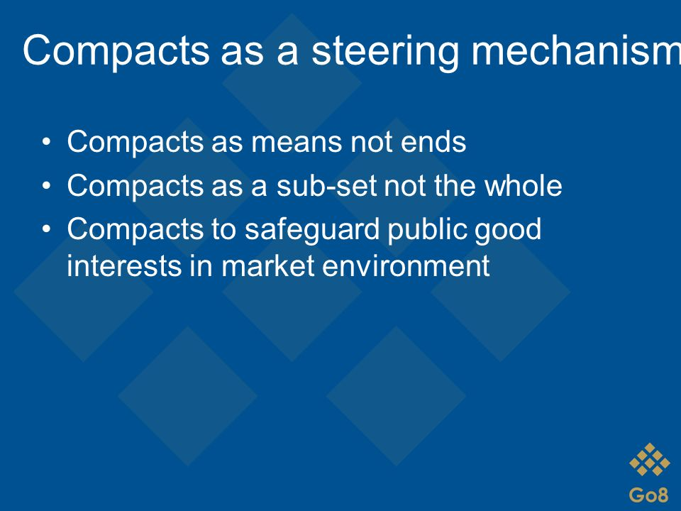 Compacts as a steering mechanism Compacts as means not ends Compacts as a sub-set not the whole Compacts to safeguard public good interests in market environment