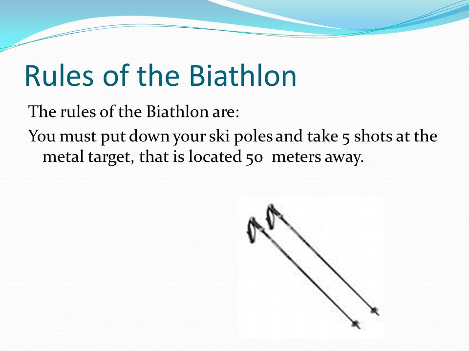 Rules of the Biathlon The rules of the Biathlon are: You must put down your ski poles and take 5 shots at the metal target, that is located 50 meters away.