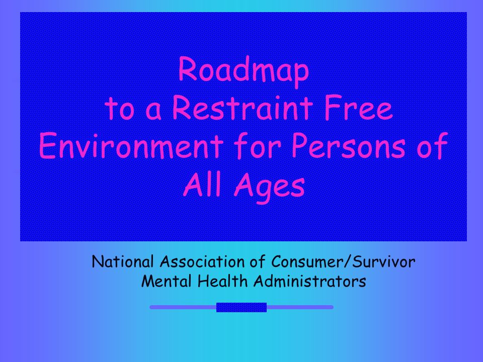 Roadmap to a Restraint Free Environment for Persons of All Ages National Association of Consumer/Survivor Mental Health Administrators