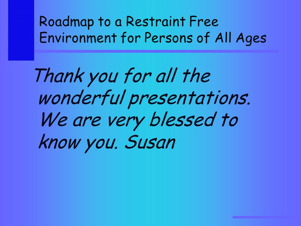 Roadmap to a Restraint Free Environment for Persons of All Ages Thank you for all the wonderful presentations.