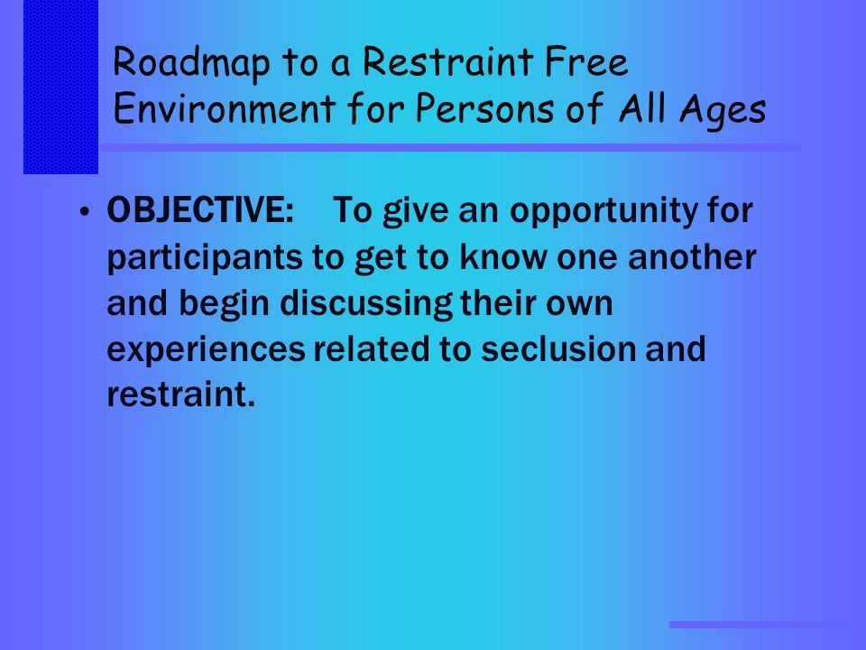 Roadmap to a Restraint Free Environment for Persons of All Ages OBJECTIVE:To give an opportunity for participants to get to know one another and begin discussing their own experiences related to seclusion and restraint.