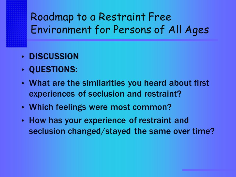 Roadmap to a Restraint Free Environment for Persons of All Ages DISCUSSION QUESTIONS: What are the similarities you heard about first experiences of seclusion and restraint.