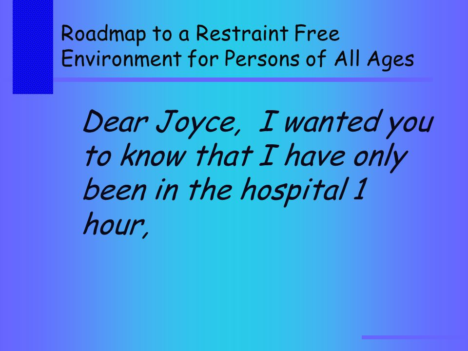 Roadmap to a Restraint Free Environment for Persons of All Ages Dear Joyce, I wanted you to know that I have only been in the hospital 1 hour,