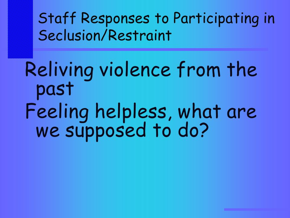 Staff Responses to Participating in Seclusion/Restraint Reliving violence from the past Feeling helpless, what are we supposed to do