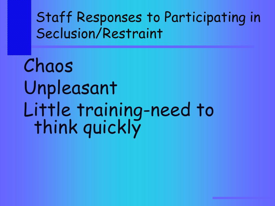 Staff Responses to Participating in Seclusion/Restraint Chaos Unpleasant Little training-need to think quickly