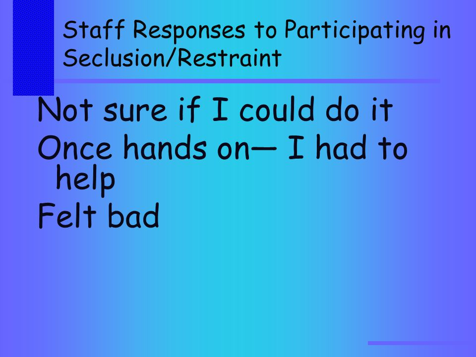 Staff Responses to Participating in Seclusion/Restraint Not sure if I could do it Once hands on— I had to help Felt bad