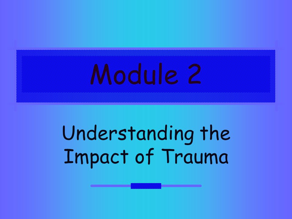 Module 2 Understanding the Impact of Trauma