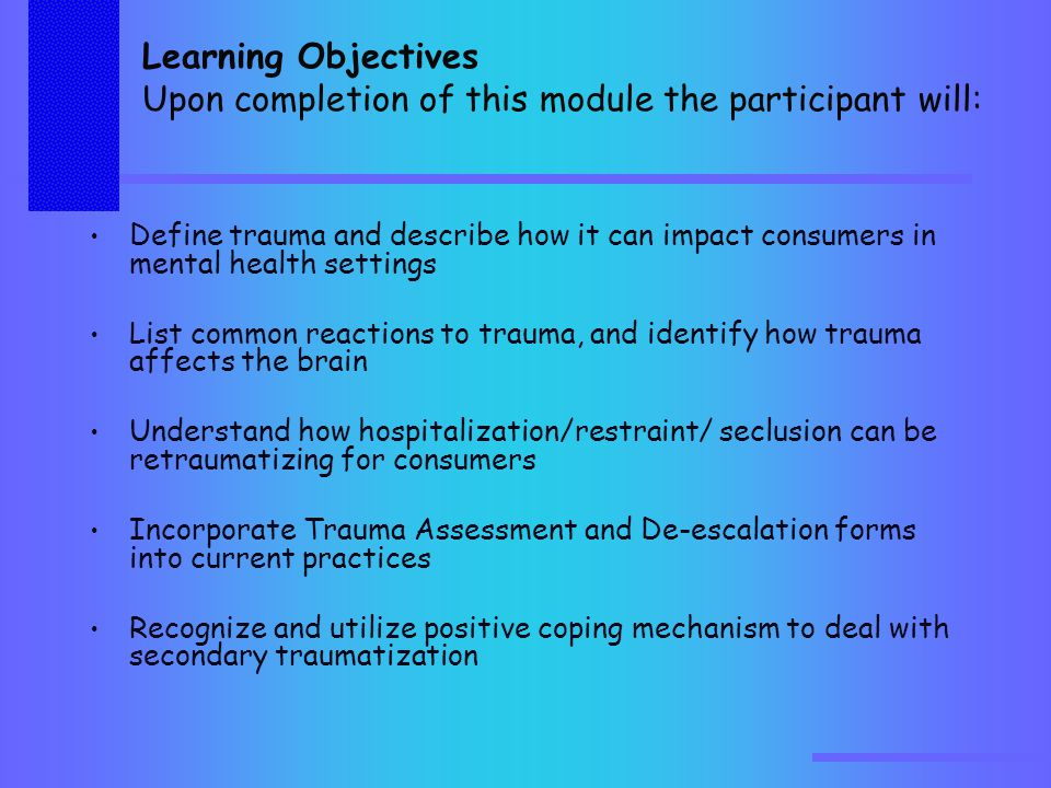 Learning Objectives Upon completion of this module the participant will: Define trauma and describe how it can impact consumers in mental health settings List common reactions to trauma, and identify how trauma affects the brain Understand how hospitalization/restraint/ seclusion can be retraumatizing for consumers Incorporate Trauma Assessment and De-escalation forms into current practices Recognize and utilize positive coping mechanism to deal with secondary traumatization