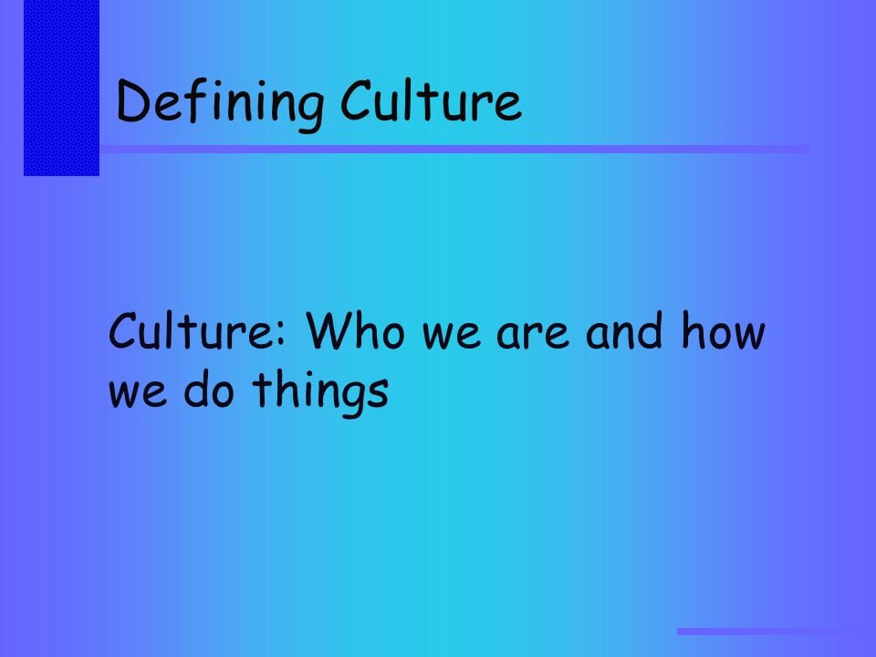 Defining Culture Culture: Who we are and how we do things