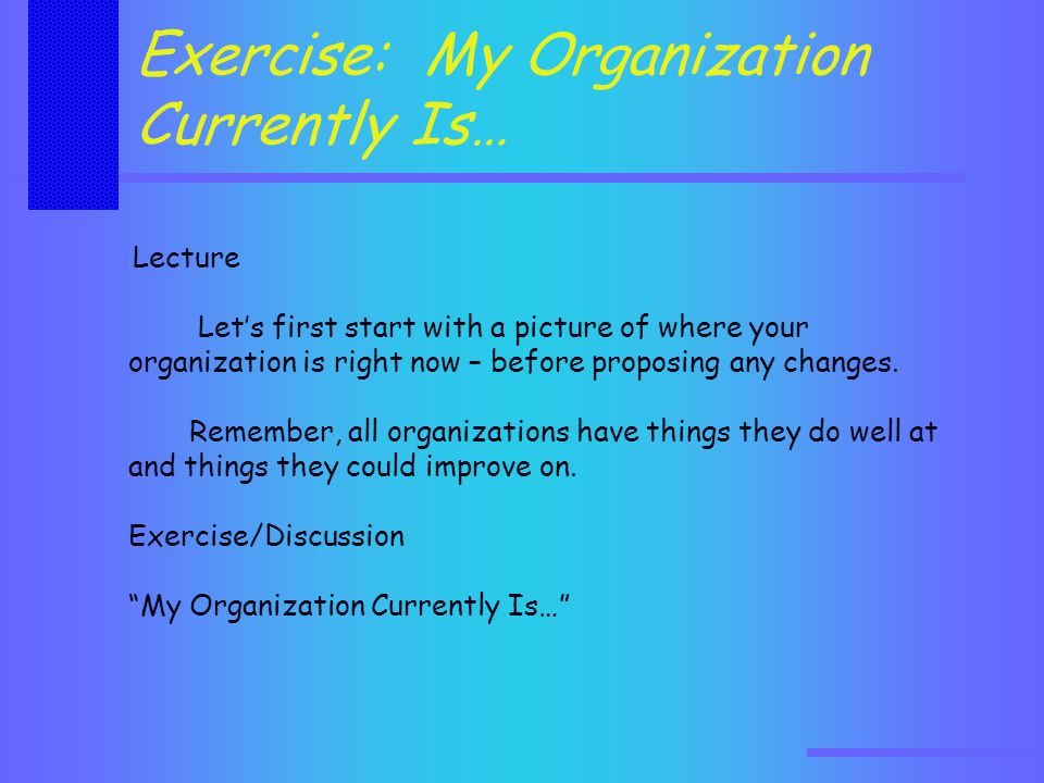 Lecture Let's first start with a picture of where your organization is right now – before proposing any changes.