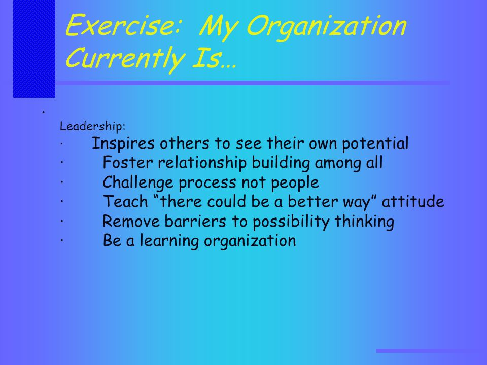 Exercise: My Organization Currently Is… Leadership: · Inspires others to see their own potential · Foster relationship building among all · Challenge process not people · Teach there could be a better way attitude · Remove barriers to possibility thinking · Be a learning organization