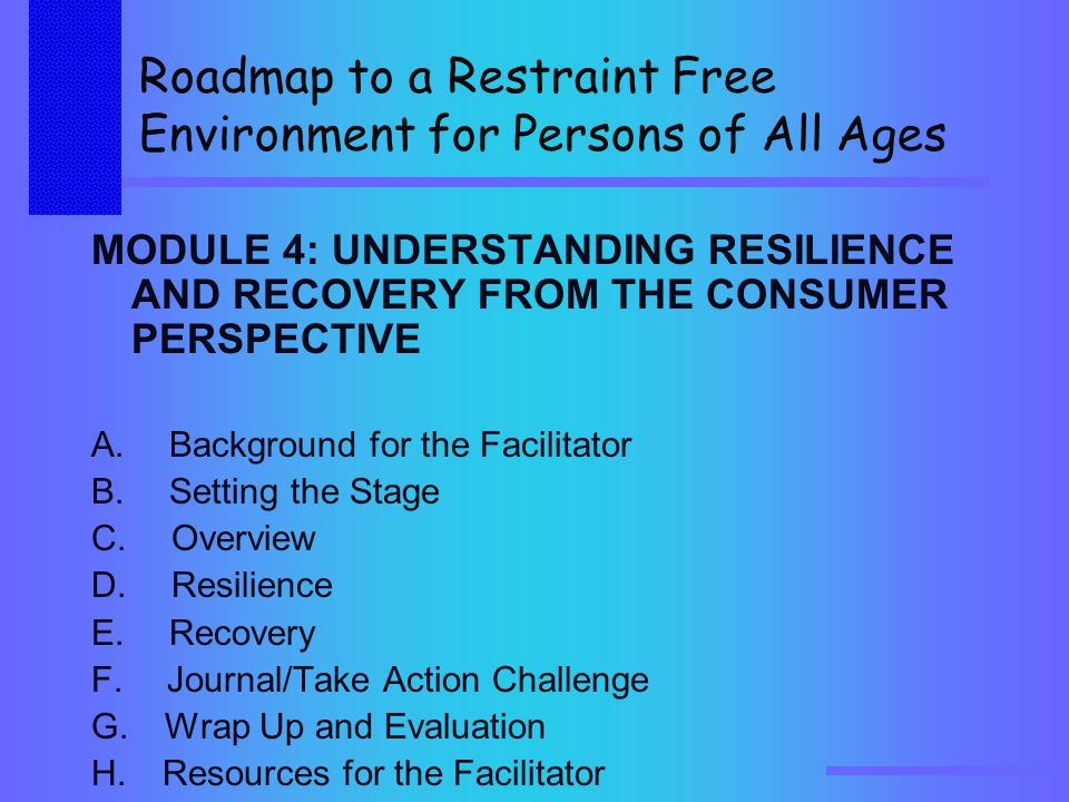 Roadmap to a Restraint Free Environment for Persons of All Ages MODULE 4: UNDERSTANDING RESILIENCE AND RECOVERY FROM THE CONSUMER PERSPECTIVE A.