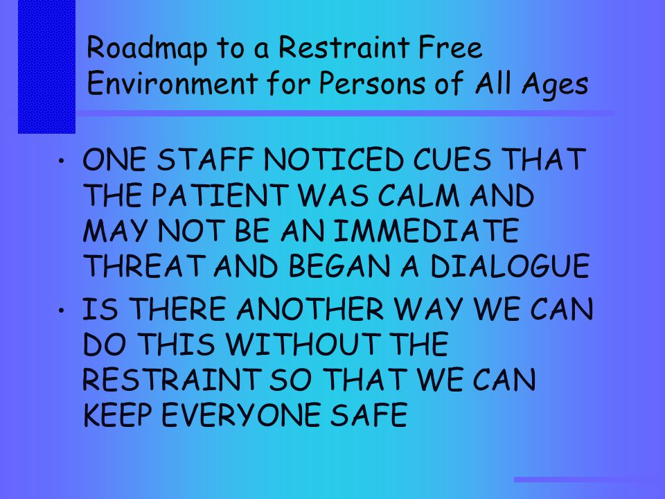 Roadmap to a Restraint Free Environment for Persons of All Ages ONE STAFF NOTICED CUES THAT THE PATIENT WAS CALM AND MAY NOT BE AN IMMEDIATE THREAT AND BEGAN A DIALOGUE IS THERE ANOTHER WAY WE CAN DO THIS WITHOUT THE RESTRAINT SO THAT WE CAN KEEP EVERYONE SAFE