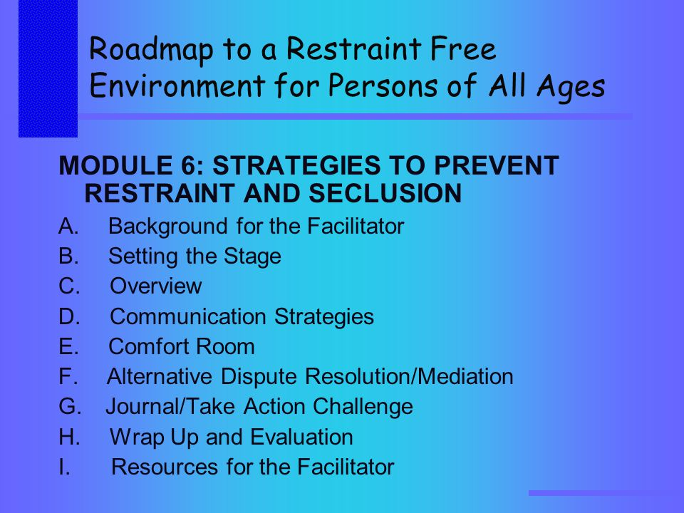 Roadmap to a Restraint Free Environment for Persons of All Ages MODULE 6: STRATEGIES TO PREVENT RESTRAINT AND SECLUSION A.