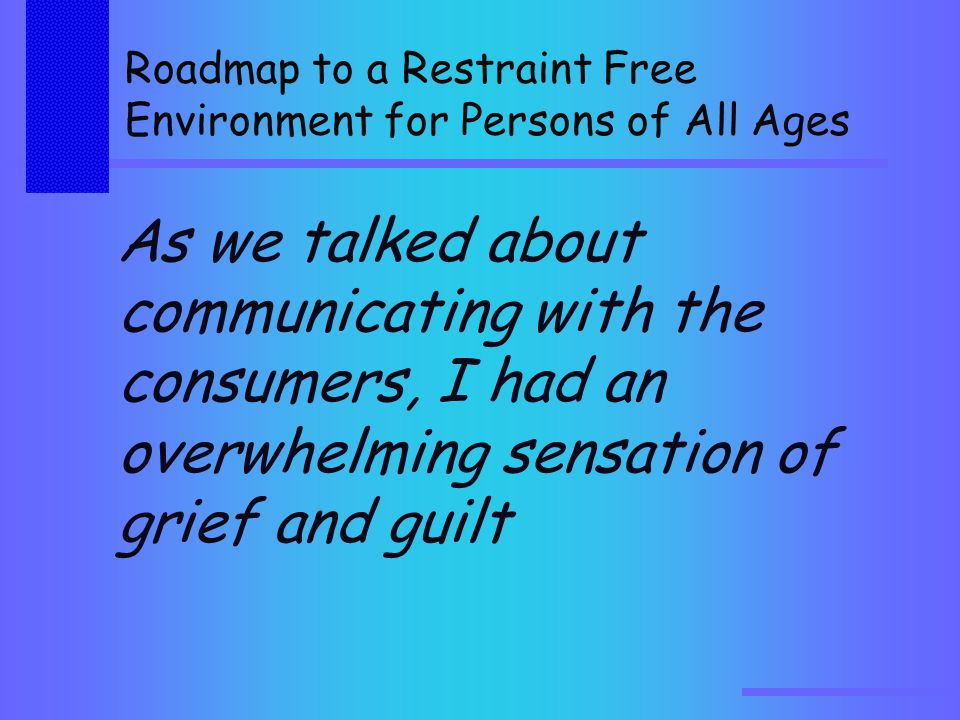 Roadmap to a Restraint Free Environment for Persons of All Ages As we talked about communicating with the consumers, I had an overwhelming sensation of grief and guilt