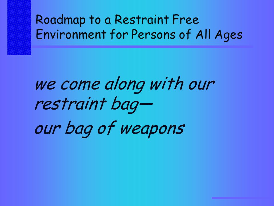 Roadmap to a Restraint Free Environment for Persons of All Ages we come along with our restraint bag— our bag of weapons