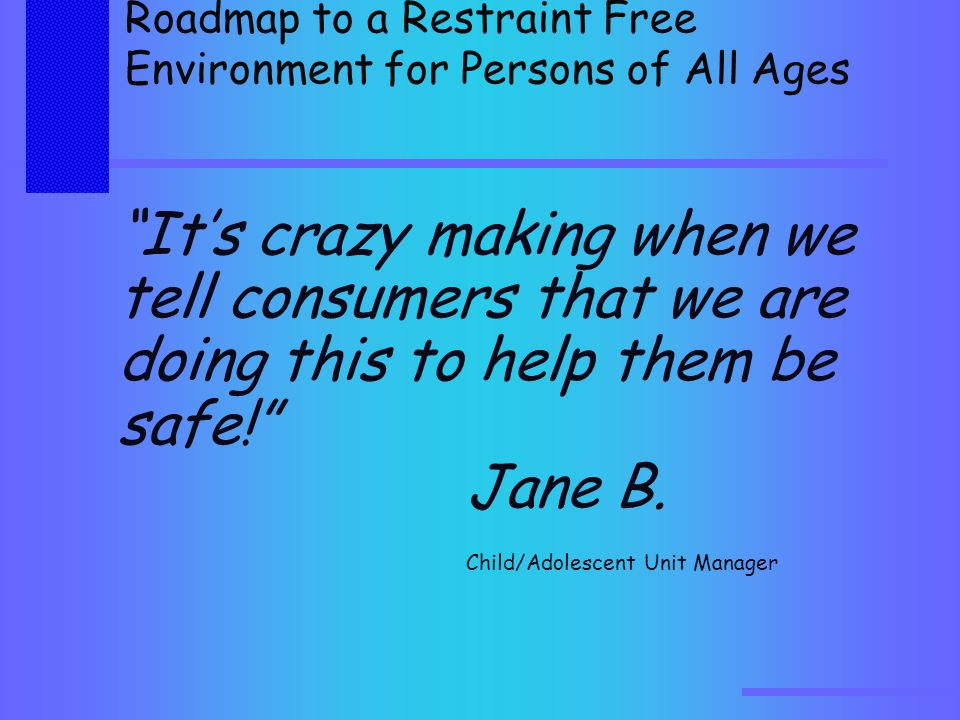 Roadmap to a Restraint Free Environment for Persons of All Ages It's crazy making when we tell consumers that we are doing this to help them be safe! Jane B.
