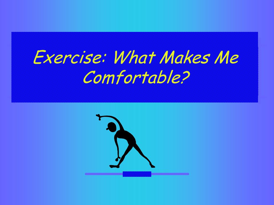 Exercise: What Makes Me Comfortable