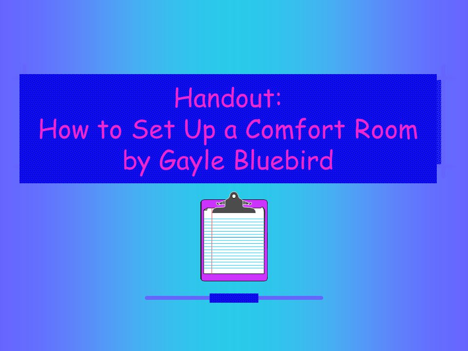 Handout: How to Set Up a Comfort Room by Gayle Bluebird