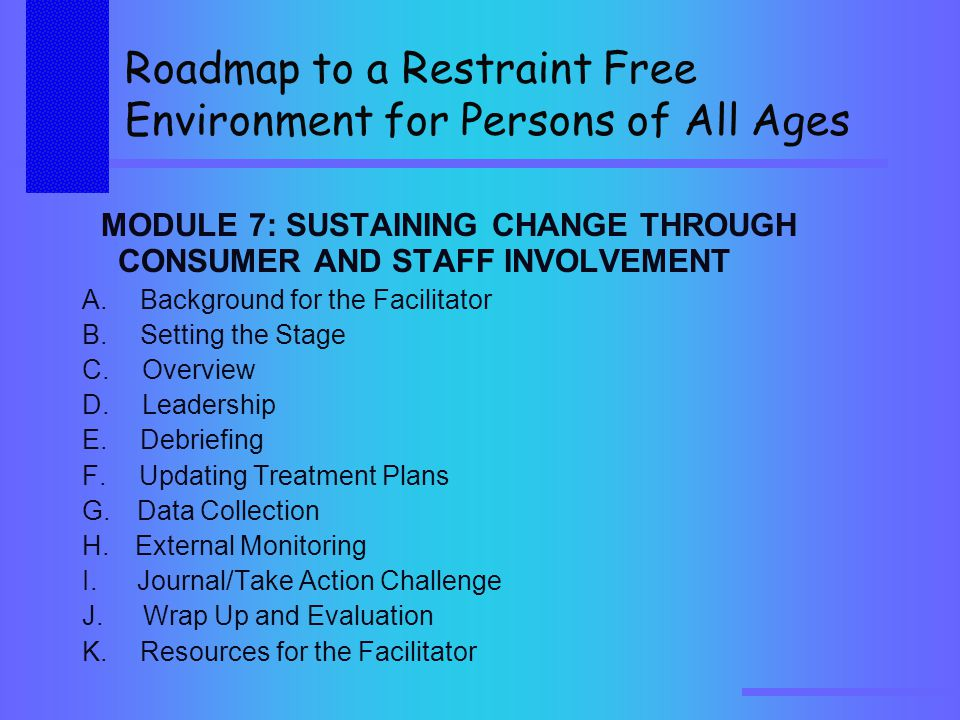 Roadmap to a Restraint Free Environment for Persons of All Ages MODULE 7: SUSTAINING CHANGE THROUGH CONSUMER AND STAFF INVOLVEMENT A.