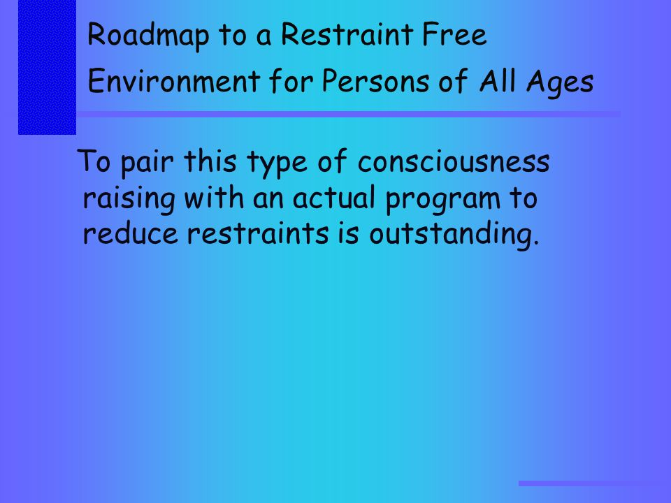 Roadmap to a Restraint Free Environment for Persons of All Ages To pair this type of consciousness raising with an actual program to reduce restraints is outstanding.