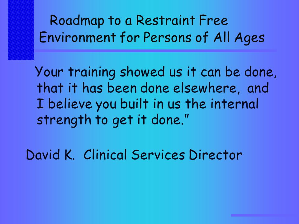 Roadmap to a Restraint Free Environment for Persons of All Ages Your training showed us it can be done, that it has been done elsewhere, and I believe you built in us the internal strength to get it done. David K.