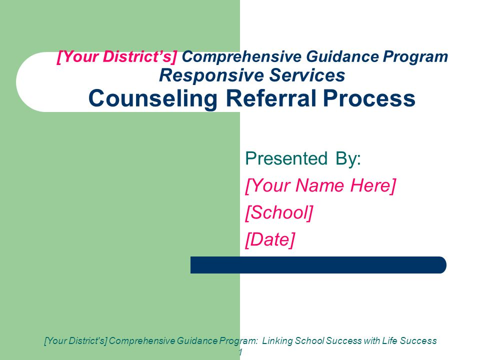 [Your District s] Comprehensive Guidance Program: Linking School Success with Life Success 1 [Your District's] Comprehensive Guidance Program Responsive Services Counseling Referral Process Presented By: [Your Name Here] [School] [Date]