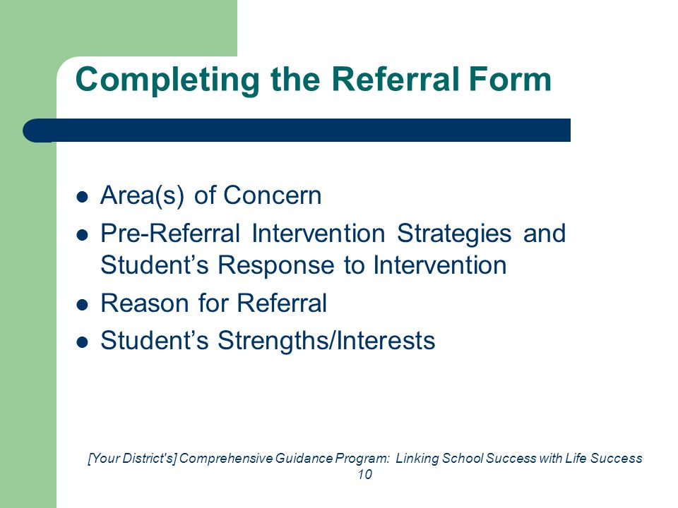 [Your District s] Comprehensive Guidance Program: Linking School Success with Life Success 10 Completing the Referral Form Area(s) of Concern Pre-Referral Intervention Strategies and Student's Response to Intervention Reason for Referral Student's Strengths/Interests