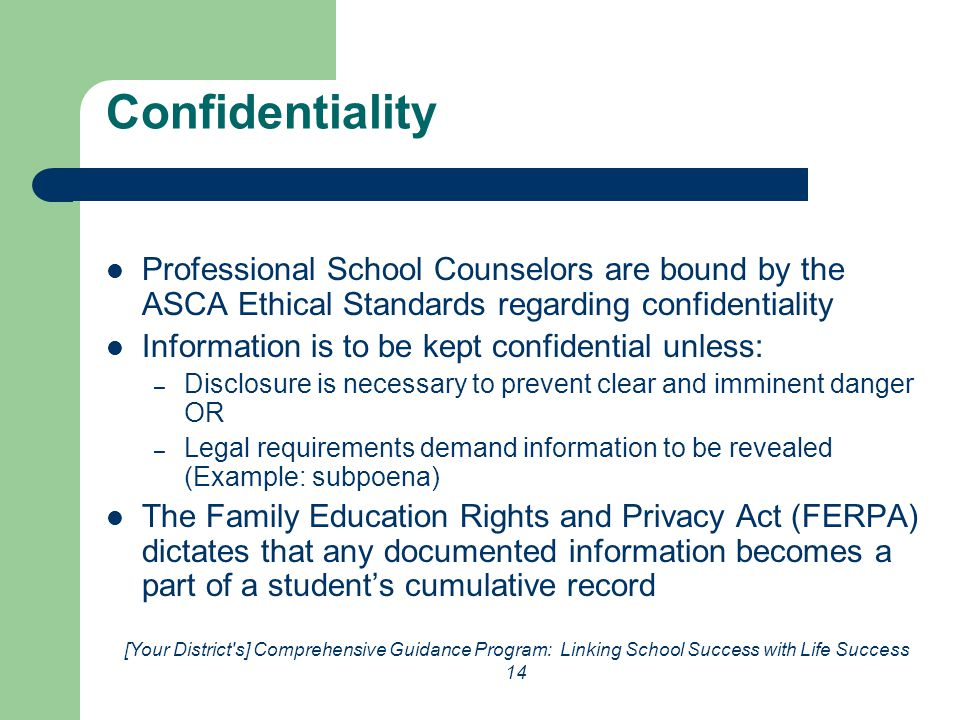[Your District s] Comprehensive Guidance Program: Linking School Success with Life Success 14 Confidentiality Professional School Counselors are bound by the ASCA Ethical Standards regarding confidentiality Information is to be kept confidential unless: – Disclosure is necessary to prevent clear and imminent danger OR – Legal requirements demand information to be revealed (Example: subpoena) The Family Education Rights and Privacy Act (FERPA) dictates that any documented information becomes a part of a student's cumulative record