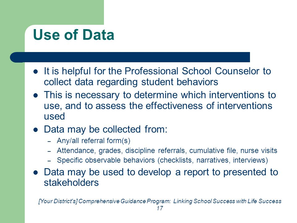 [Your District s] Comprehensive Guidance Program: Linking School Success with Life Success 17 Use of Data It is helpful for the Professional School Counselor to collect data regarding student behaviors This is necessary to determine which interventions to use, and to assess the effectiveness of interventions used Data may be collected from: – Any/all referral form(s) – Attendance, grades, discipline referrals, cumulative file, nurse visits – Specific observable behaviors (checklists, narratives, interviews) Data may be used to develop a report to presented to stakeholders