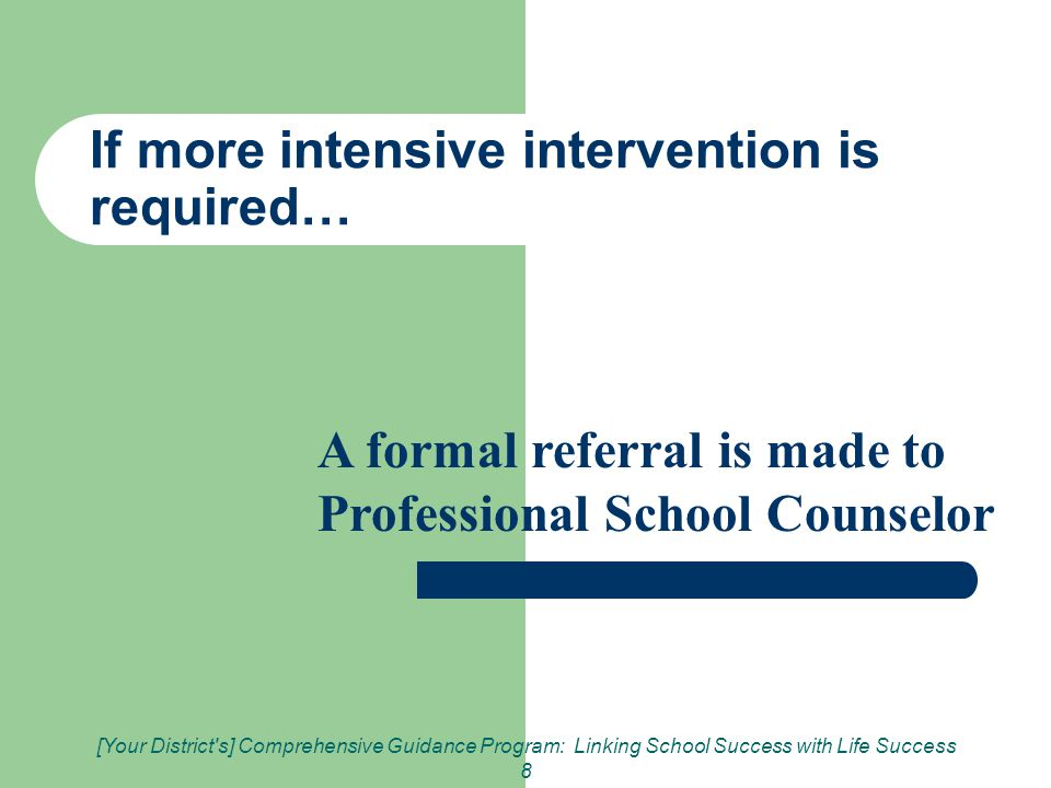 [Your District s] Comprehensive Guidance Program: Linking School Success with Life Success 8 If more intensive intervention is required… A formal referral is made to Professional School Counselor