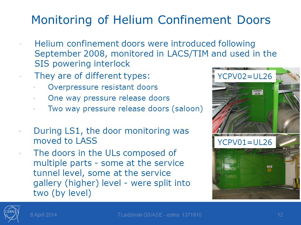 Monitoring of Helium Confinement Doors Helium confinement doors were introduced following September 2008, monitored in LACS/TIM and used in the SIS powering interlock They are of different types: Overpressure resistant doors One way pressure release doors Two way pressure release doors (saloon) 8 April 2014T.Ladzinski GS/ASE - edms: 137191012 During LS1, the door monitoring was moved to LASS The doors in the ULs composed of multiple parts - some at the service tunnel level, some at the service gallery (higher) level - were split into two (by level) YCPV02=UL26 YCPV01=UL26
