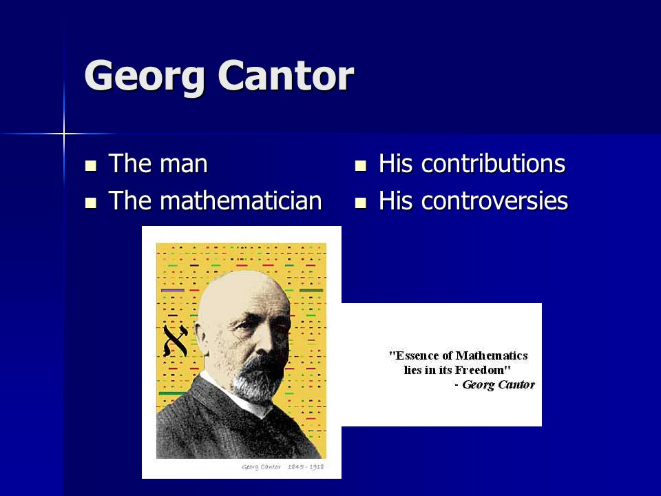 Georg Cantor The man The man The mathematician The mathematician His contributions His contributions His controversies His controversies